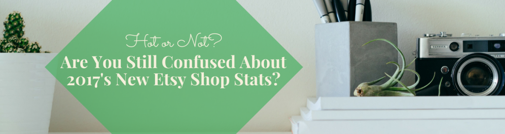 Are you still confused about 2017's new Etsy Shop Stats?