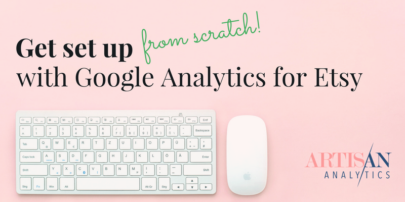 Get set up (from scratch) with Google Analytics for Etsy